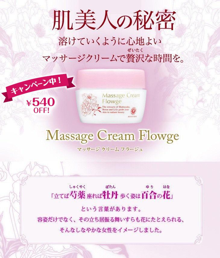 マッサージ クリーム フラージュ Massage Cream Flowge 肌美人の秘密 溶けていくように心地よいマッサージクリームで贅沢な時間を。お肌のキメを整え、ハリ・つやをあたえる植物成分シャクヤクエキス・ボタンエキス・ユリエキス・ショウブ根エキス・オタネニンジンエキス(保湿成分)配合。現代女性の日々たまった疲れは、お肌のくすみを招き、またたるみなどが現れると、実際の年齢より老けた印象となってしまいます。心と体からのSOSに気づいて早めにケアすることが大切です。マッサージの効果 キメを整える 血行を促進してくすみを防ぐ 皮膚の新陳代謝を活発にする 皮膚の吸収能力を高める リラクゼーション ※これはマッサージすることによる一般的な効果と言われています。 みずみずしいテクスチャー 朝霧のようにみずみずしくやわらかいクリーム。うるおいをたっぷり届けて、つぼみのようにふっくらとしたお肌へ。 なめらかな指すべり お肌の上で軽やかに滑る感触は、うっとりするような心地よさ。 お肌にやさしい処方 無着色・無鉱物油のお肌にやさしい処方です。洗い流し・ふきとり両用タイプ。 心やすらぐ香り ジャスミンベースのやさしい香りが優美な気分に誘います。リラックスできる精油成分の香りです。 ほんのり薄紅藤色 上品な薄紫はシコニン(紫根エキス中の成分)の色。着色料は使用していません。