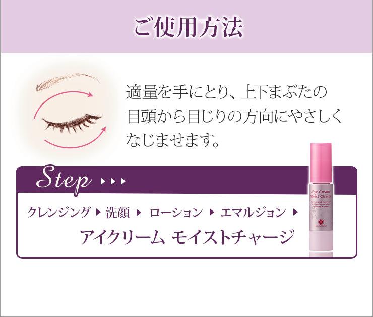 ご使用方法:適量を手に取り、上下まぶたの目頭から目じりの方向にやさしくなじませます。Step→クレンジング→洗顔→ローション→エマルジョン→アイクリーム モイストチャージ