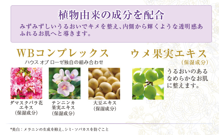 植物由来の成分を配合。WBコンプレックス(ダマスクバラ花エキス・テンニンカ果実エキス・大豆エキス(すべて保湿成分)配合。ウメ果実エキス(保湿成分)配合。