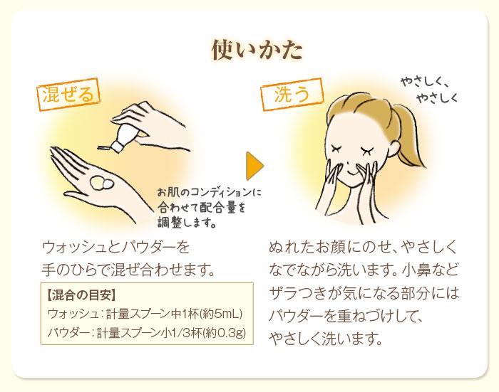 使いかた ウォッシュとパウダーを手のひらで混ぜ合わせます。ぬれたお顔にのせ、やさしくなでながら洗います。小鼻などザラつきが気になる部分にはパウダーを重ねづけして、やさしく洗います。